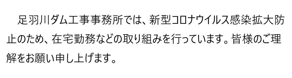 足羽川ダム工事事務所では、新型コロナウイルス感染拡大防止のため、在宅勤務などの取り組みを行っています。皆様のご理解をお願い申し上げます。